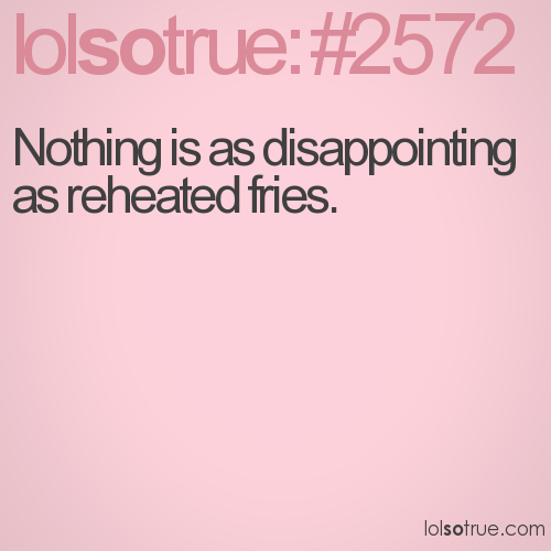 Nothing is as disappointing as reheated fries.