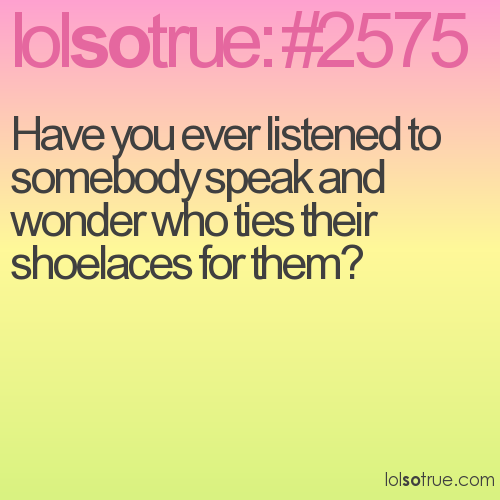 Have you ever listened to somebody speak and wonder who ties their shoelaces for them?