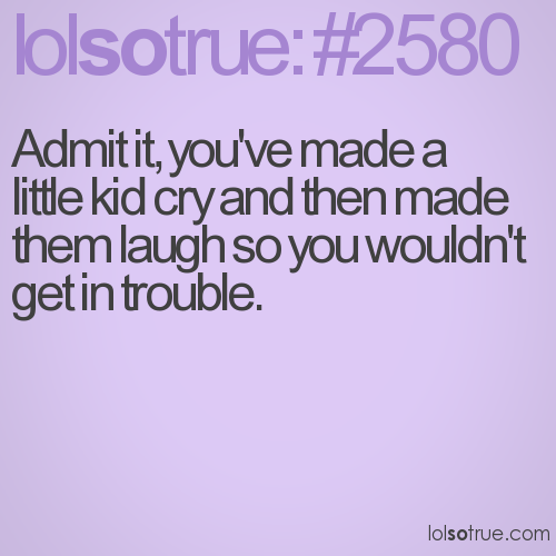 Admit it, you've made a little kid cry and then made them laugh so you wouldn't get in trouble.