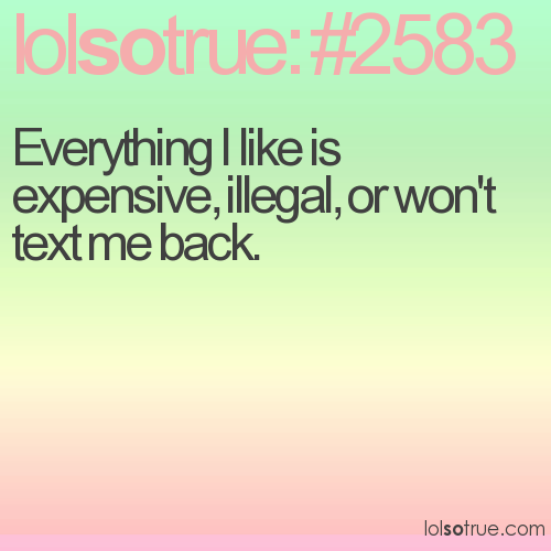 Everything I like is expensive, illegal, or won't text me back.