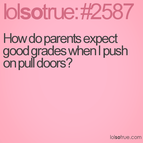 How do parents expect good grades when I push on pull doors?