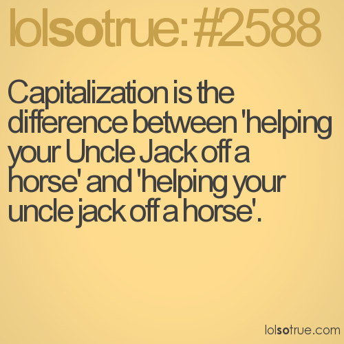 Capitalization is the difference between 'helping your Uncle Jack off a horse' and 'helping your uncle jack off a horse'.