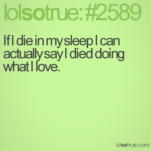 If I die in my sleep I can actually say I died doing what I love.