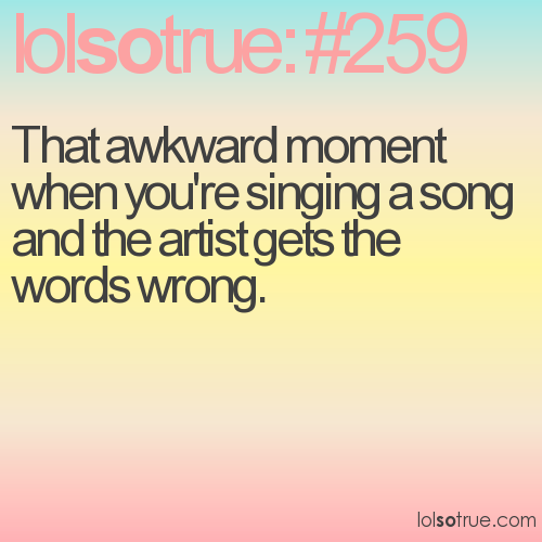 That awkward moment when you're singing a song and the artist gets the words wrong.