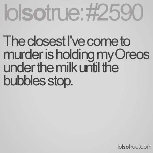 The closest I've come to murder is holding my Oreos under the milk until the bubbles stop.