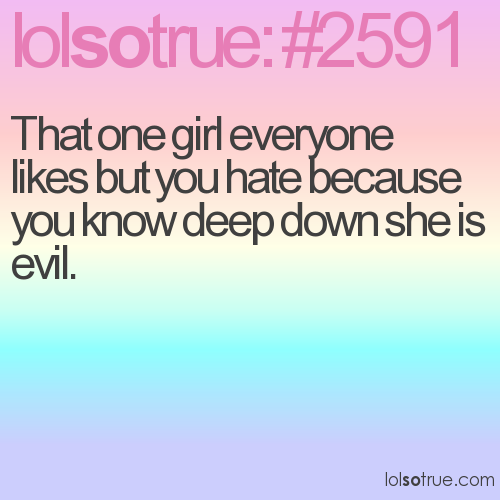 That one girl everyone likes but you hate because you know deep down she is evil.