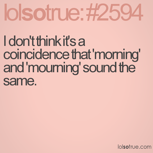 I don't think it's a coincidence that 'morning' and 'mourning' sound the same.