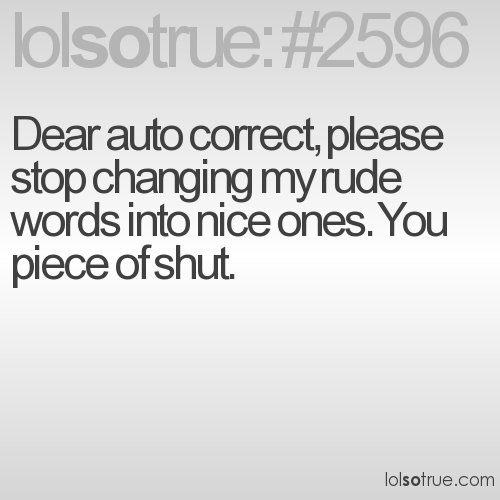 Dear auto correct, please stop changing my rude words into nice ones. You piece of shut.