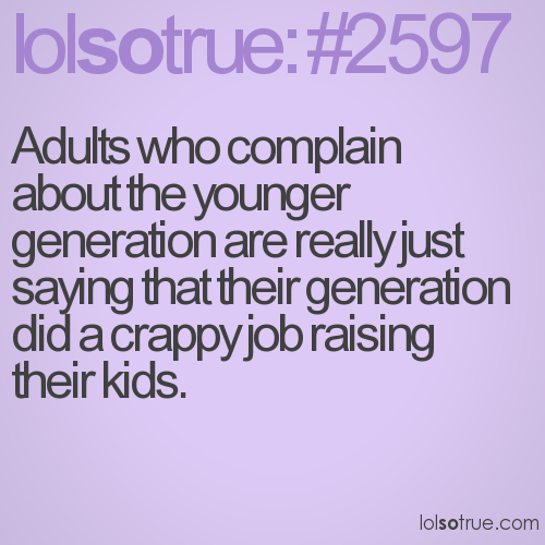 Adults who complain about the younger generation are really just saying that their generation did a crappy job raising their kids.