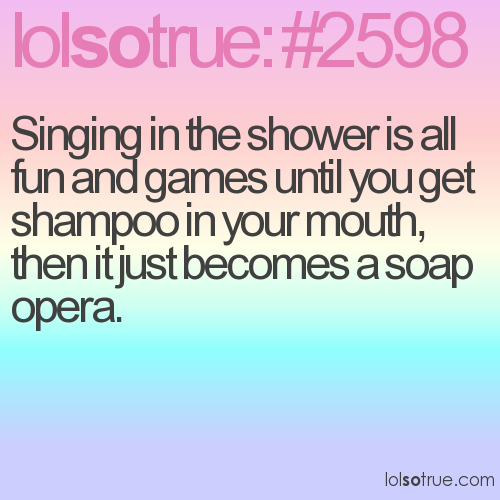 Singing in the shower is all fun and games until you get shampoo in your mouth, then it just becomes a soap opera.