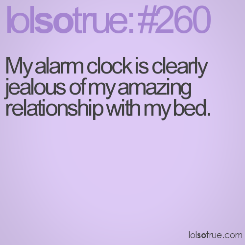 My alarm clock is clearly jealous of my amazing relationship with my bed.