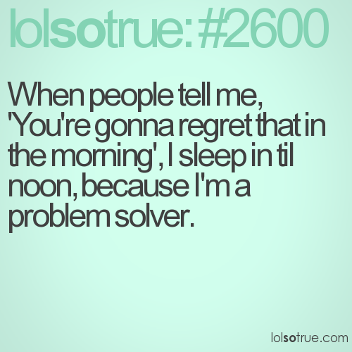 When people tell me, 'You're gonna regret that in the morning', I sleep in til noon, because I'm a problem solver.