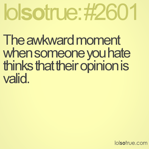 The awkward moment when someone you hate thinks that their opinion is valid.