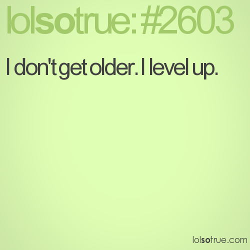 I don't get older. I level up.