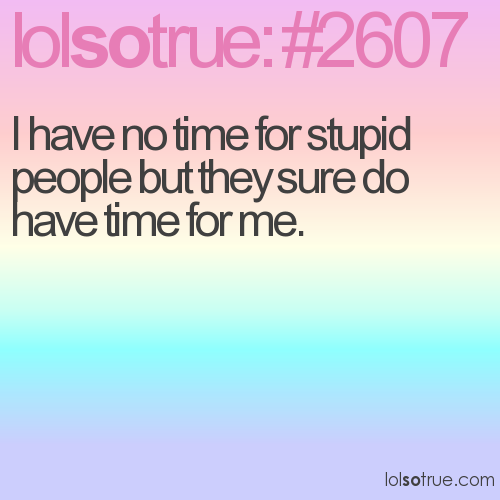 I have no time for stupid people but they sure do have time for me.