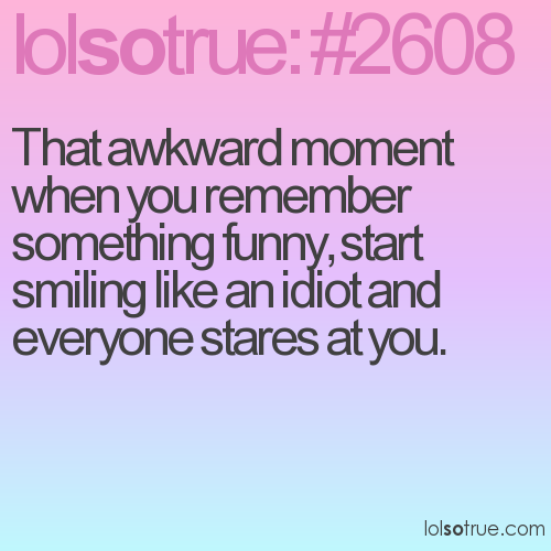That awkward moment when you remember something funny, start smiling like an idiot and everyone stares at you.