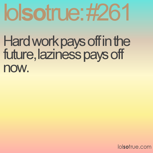 Hard work pays off in the future, laziness pays off now.