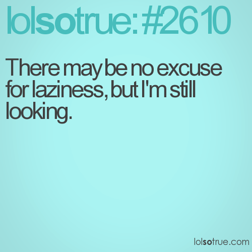 There may be no excuse for laziness, but I'm still looking.