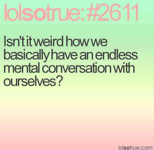 Isn't it weird how we basically have an endless mental conversation with ourselves?