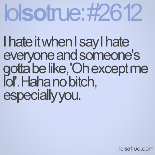 I hate it when I say I hate everyone and someone's gotta be like, 'Oh except me lol'. Haha no bitch, especially you.