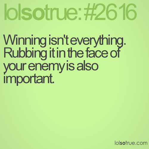 Winning isn't everything. Rubbing it in the face of your enemy is also important.