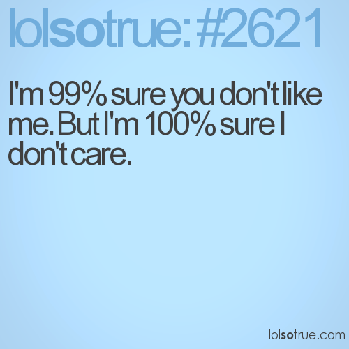 I'm 99% sure you don't like me. But I'm 100% sure I don't care.
