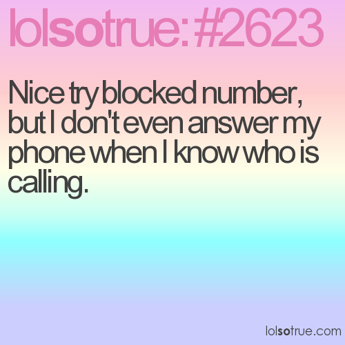 Nice try blocked number, but I don't even answer my phone when I know who is calling.