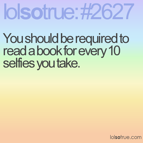 You should be required to read a book for every 10 selfies you take.