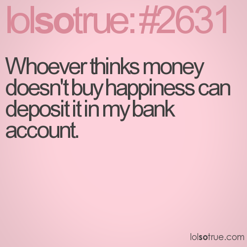 Whoever thinks money doesn't buy happiness can deposit it in my bank account.