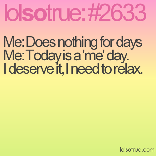 Me: Does nothing for days Me: Today is a 'me' day. I deserve it, I need to relax.