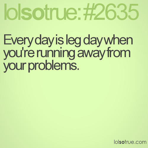 Every day is leg day when you're running away from your problems.