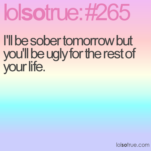 I'll be sober tomorrow but you'll be ugly for the rest of your life.