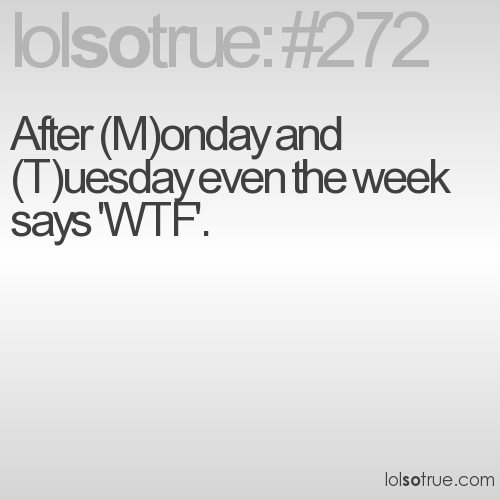 After (M)onday and (T)uesday even the week says 'WTF'.
