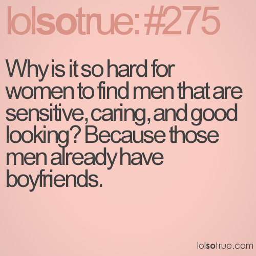 Why is it so hard for women to find men that are sensitive, caring, and good looking? Because those men already have boyfriends.