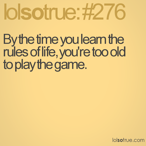 By the time you learn the rules of life, you're too old to play the game.