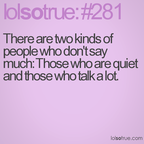 There are two kinds of people who don't say much: Those who are quiet and those who talk a lot.