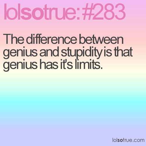 The difference between genius and stupidity is that genius has it's limits.