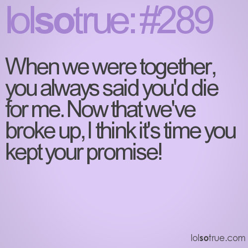 When we were together, you always said you'd die for me. Now that we've broke up, I think it's time you kept your promise!