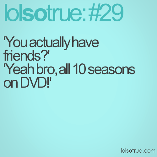 'You actually have friends?'