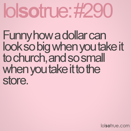 Funny how a dollar can look so big when you take it to church, and so small when you take it to the store.