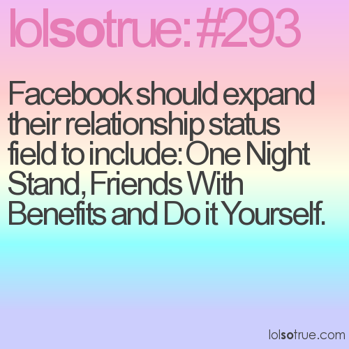 Facebook should expand their relationship status field to include: One Night Stand, Friends With Benefits and Do it Yourself.