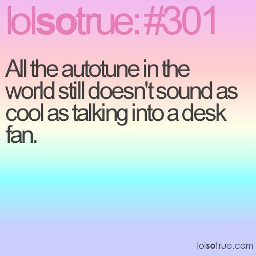 All the autotune in the world still doesn't sound as cool as talking into a desk fan.