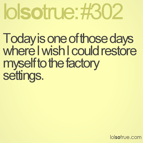 Today is one of those days where I wish I could restore myself to the factory settings.