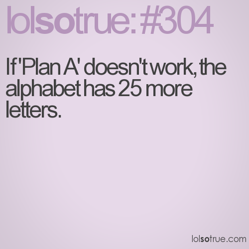 If 'Plan A' doesn't work, the alphabet has 25 more letters.