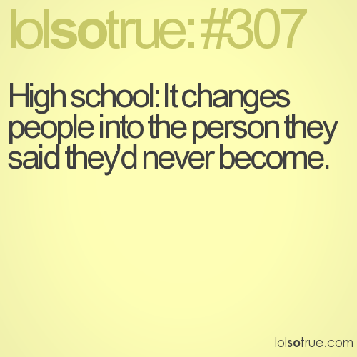 High school: It changes people into the person they said they'd never become.