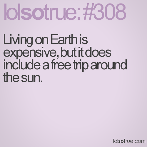 Living on Earth is expensive, but it does include a free trip around the sun.
