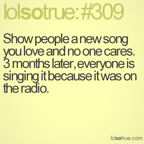 Show people a new song you love and no one cares. 