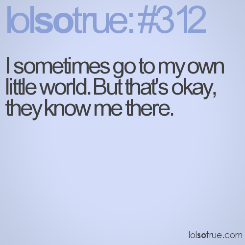 I sometimes go to my own little world. But that's okay, they know me there.