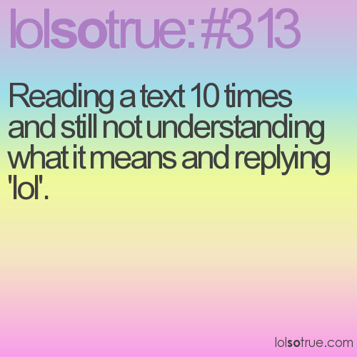 Reading a text 10 times and still not understanding what it means and replying 'lol'.