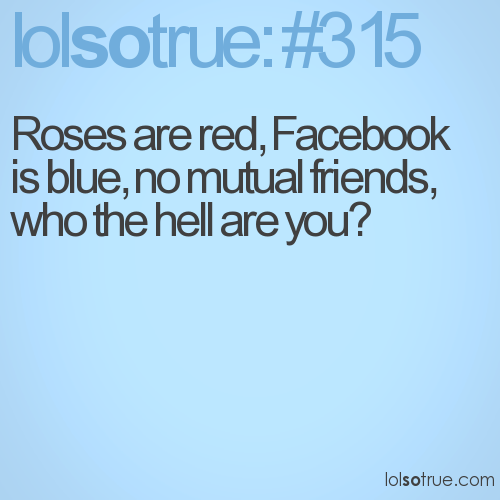 Roses are red, Facebook is blue, no mutual friends, who the hell are you?